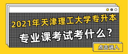 2021天津理工大学专升本专业课考试考什么